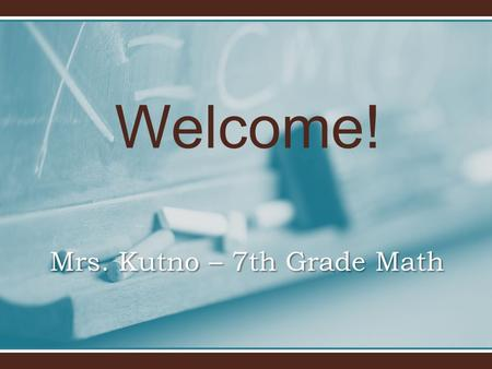Welcome! Mrs. Kutno – 7th Grade Math. Welcome to 7th grade! Goals For The School Year To help each child master all curriculum standards in all subject.