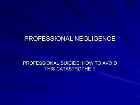 PROFESSIONAL NEGLIGENCE PROFESSIONAL SUICIDE: HOW TO AVOID THIS CATASTROPHE !!