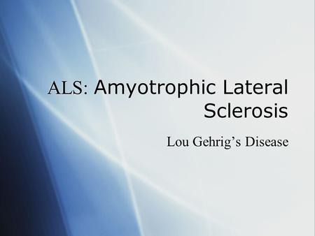 ALS: Amyotrophic Lateral Sclerosis Lou Gehrig's Disease.