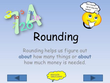 Return to the Table of Contents Do I round up or stay the same? Rounding Rounding helps us figure out about how many things or about how much money is.