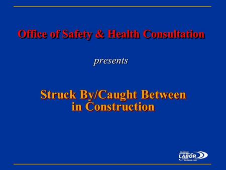 Office of Safety & Health Consultation Office of Safety & Health Consultation presents Struck By/Caught Between in Construction.