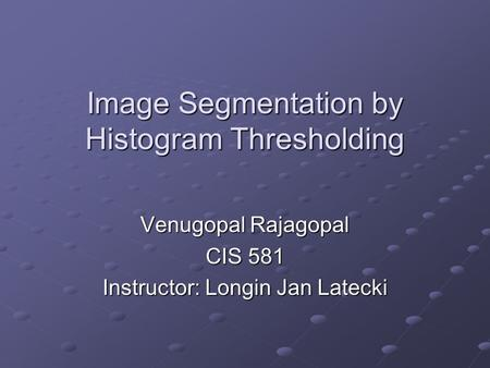 Image Segmentation by Histogram Thresholding Venugopal Rajagopal CIS 581 Instructor: Longin Jan Latecki.