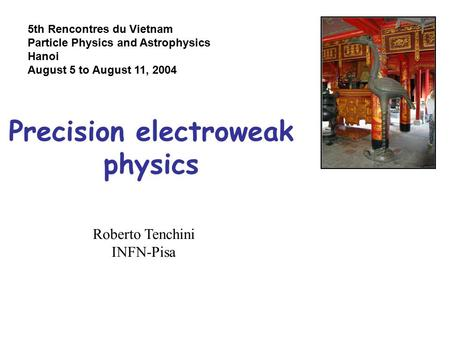 Precision electroweak physics Roberto Tenchini INFN-Pisa 5th Rencontres du Vietnam Particle Physics and Astrophysics Hanoi August 5 to August 11, 2004.