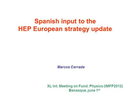 Spanish input to the HEP European strategy update Marcos Cerrada XL Int. Meeting on Fund. Physics (IMFP2012) Benasque, june 1 st.