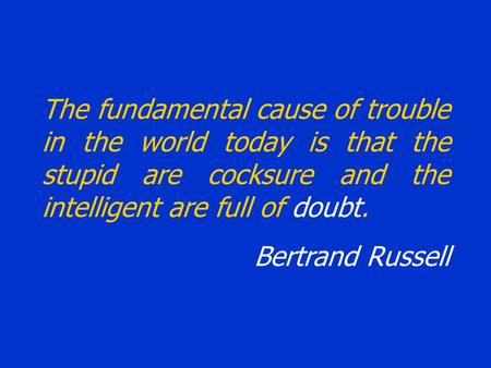 The fundamental cause of trouble in the world today is that the stupid are cocksure and the intelligent are full of doubt. Bertrand Russell.