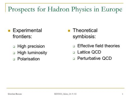 Günther Rosner EINN05, Milos, 24/9/05 1 Prospects for Hadron Physics in Europe Experimental frontiers:  High precision  High luminosity  Polarisation.