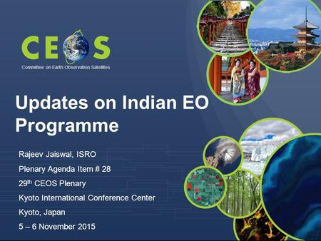 Committee on Earth Observation Satellites Rajeev Jaiswal, ISRO Plenary Agenda Item # 28 29 th CEOS Plenary Kyoto International Conference Center Kyoto,