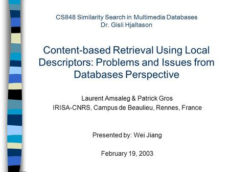 CS848 Similarity Search in Multimedia Databases Dr. Gisli Hjaltason Content-based Retrieval Using Local Descriptors: Problems and Issues from Databases.