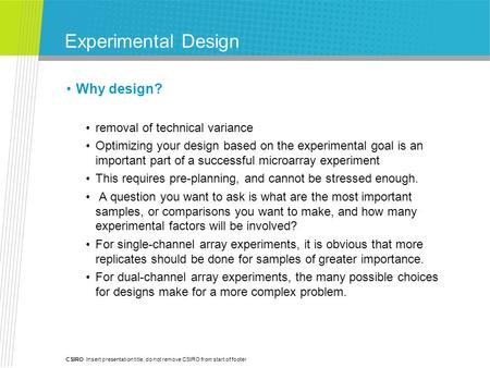 CSIRO Insert presentation title, do not remove CSIRO from start of footer Experimental Design Why design? removal of technical variance Optimizing your.