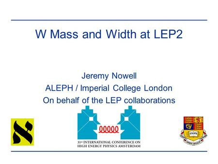 W Mass and Width at LEP2 Jeremy Nowell ALEPH / Imperial College London On behalf of the LEP collaborations.