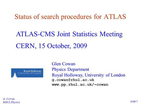 G. Cowan RHUL Physics page 1 Status of search procedures for ATLAS ATLAS-CMS Joint Statistics Meeting CERN, 15 October, 2009 Glen Cowan Physics Department.