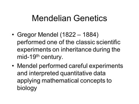 Mendelian Genetics Gregor Mendel (1822 – 1884) performed one of the classic scientific experiments on inheritance during the mid-19 th century. Mendel.