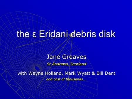 The ε Eridani debris disk Jane Greaves St Andrews, Scotland with Wayne Holland, Mark Wyatt & Bill Dent and cast of thousands...