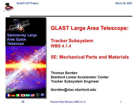 GLAST LAT ProjectMarch 24, 2003 5E Tracker Peer Review, WBS 4.1.4 1 GLAST Large Area Telescope: Tracker Subsystem WBS 4.1.4 5E: Mechanical Parts and Materials.