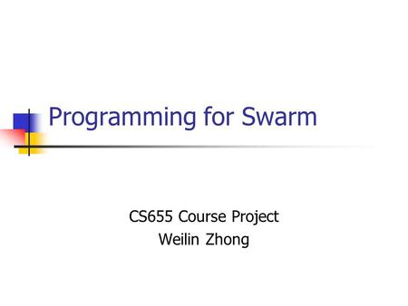 Programming for Swarm CS655 Course Project Weilin Zhong.