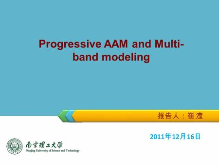 Progressive AAM and Multi- band modeling 报告人:崔 滢 2011 年 12 月 16 日.