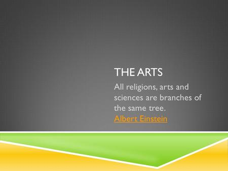 THE ARTS All religions, arts and sciences are branches of the same tree. Albert Einstein Albert Einstein.