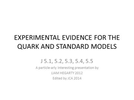 EXPERIMENTAL EVIDENCE FOR THE QUARK AND STANDARD MODELS J 5.1, 5.2, 5.3, 5.4, 5.5 A particle-arly interesting presentation by LIAM HEGARTY 2012 Edited.