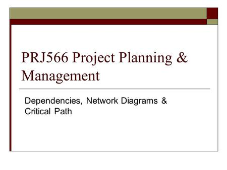 PRJ566 Project Planning & Management Dependencies, Network Diagrams & Critical Path.