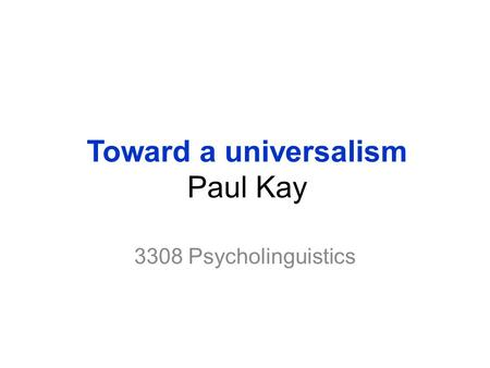 Toward a universalism Paul Kay 3308 Psycholinguistics.