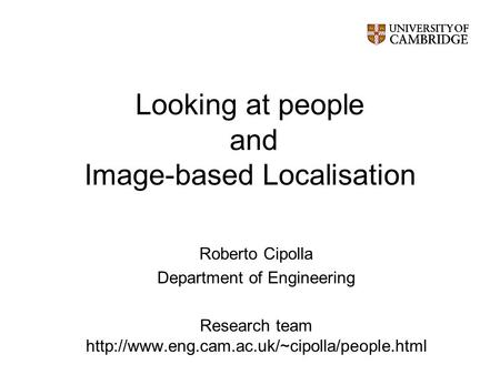 Looking at people and Image-based Localisation Roberto Cipolla Department of Engineering Research team