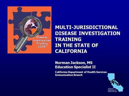 MULTI-JURISDICTIONAL DISEASE INVESTIGATION TRAINING IN THE STATE OF CALIFORNIA Norman Jackson, MS Education Specialist II California Department of Health.