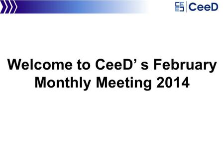 Welcome to CeeD' s February Monthly Meeting 2014.