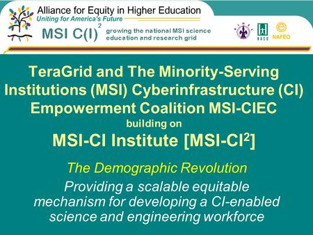 TeraGrid and The Minority-Serving Institutions (MSI) Cyberinfrastructure (CI) Empowerment Coalition MSI-CIEC building on MSI-CI Institute [MSI-CI 2 ] The.
