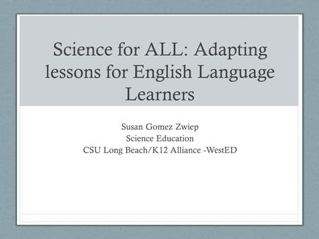 Science for ALL: Adapting lessons for English Language Learners Susan Gomez Zwiep Science Education CSU Long Beach/K12 Alliance -WestED.