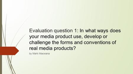 Evaluation question 1: In what ways does your media product use, develop or challenge the forms and conventions of real media products? by Mahli Macwana.