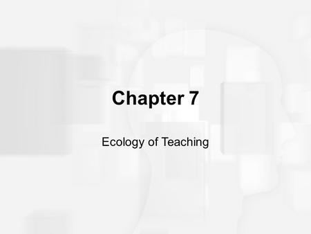 Chapter 7 Ecology of Teaching. Prologue What is effective teaching? What characteristics do students bring to learning situations?