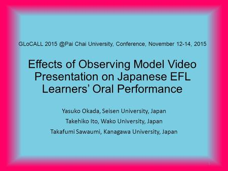 GLoCALL Chai University, Conference, November 12-14, 2015 Effects of Observing Model Video Presentation on Japanese EFL Learners' Oral Performance.