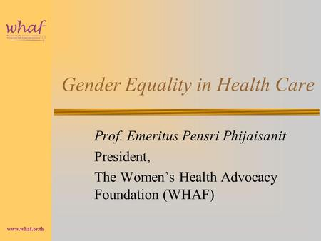 Www.whaf.or.th Gender Equality in Health Care Prof. Emeritus Pensri Phijaisanit President, The Women's Health Advocacy Foundation (WHAF)
