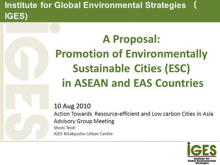 Institute for Global Environmental Strategies ( IGES) 10 Aug 2010 Action Towards Resource-efficient and Low carbon Cities in Asia Advisory Group Meeting.