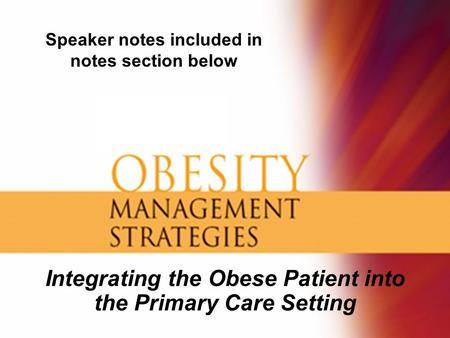 Integrating the Obese Patient into the Primary Care Setting Speaker notes included in notes section below.
