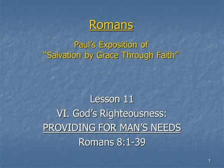 "1 Romans Paul's Exposition of ""Salvation by Grace Through Faith"" Lesson 11 VI. God's Righteousness: PROVIDING FOR MAN'S NEEDS Romans 8:1-39."