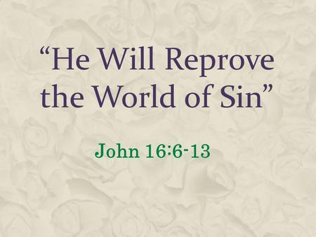 """He Will Reprove the World of Sin"" John 16:6-13. The Holy Spirit Operates In Hearts of Men  John 16:7-8 He Will Convict  John 3:5-8 Born of the Spirit."