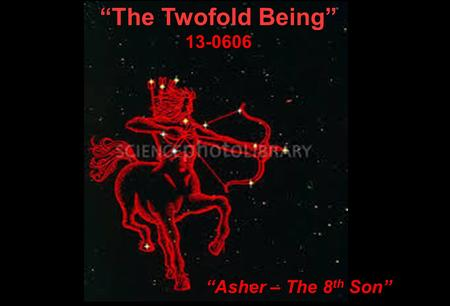 """The Twofold Being"" 13-0606 ""Asher – The 8 th Son"""