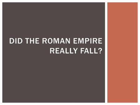 DID THE ROMAN EMPIRE REALLY FALL?.  More reasons than this one, but:  Odoacar's invasion and ousting of the Emperor in 476 FALL OF ROME.