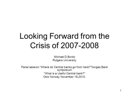 "1 Looking Forward from the Crisis of 2007-2008 Michael D.Bordo Rutgers University Panel session ""Where do Central banks go from here?""Norges Bank symposium."