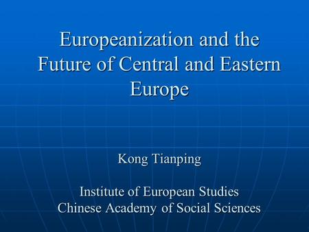 Europeanization and the Future of Central and Eastern Europe Kong Tianping Institute of European Studies Chinese Academy of Social Sciences.