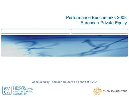 Performance Benchmarks 2008 European Private Equity Conducted by Thomson Reuters on behalf of EVCA.