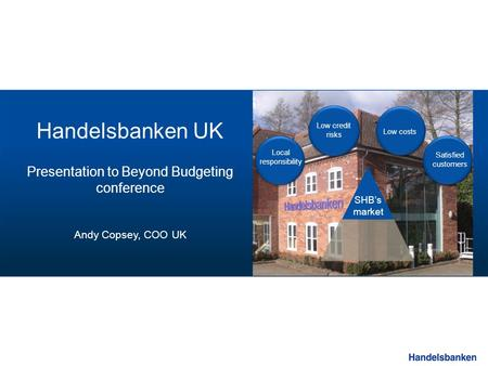 SHB's market Low credit risks Low costs Local responsibility Satisfied customers Handelsbanken UK Presentation to Beyond Budgeting conference Andy Copsey,