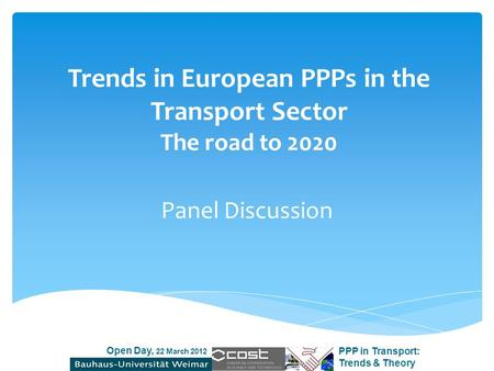 Open Day, 22 March 2012 PPP in Transport: Trends & Theory Trends in European PPPs in the Transport Sector The road to 2020 Panel Discussion.