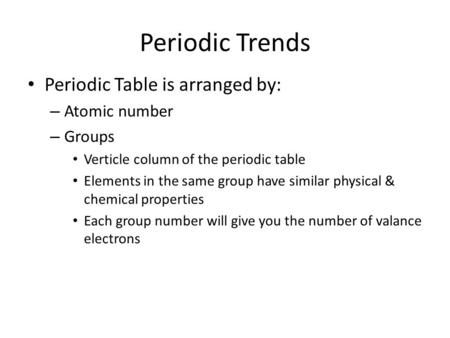 Periodic Trends Periodic Table is arranged by: – Atomic number – Groups Verticle column of the periodic table Elements in the same group have similar physical.