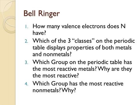 "Bell Ringer 1. How many valence electrons does N have? 2. Which of the 3 ""classes"" on the periodic table displays properties of both metals and nonmetals?"