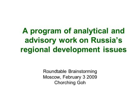 A program of analytical and advisory work on Russia's regional development issues Roundtable Brainstorming Moscow, February 3 2009 Chorching Goh.