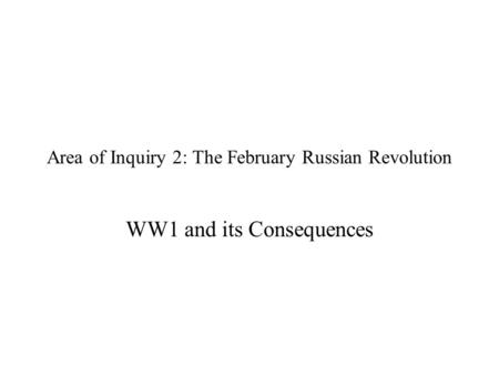 Area of Inquiry 2: The February Russian Revolution WW1 and its Consequences.