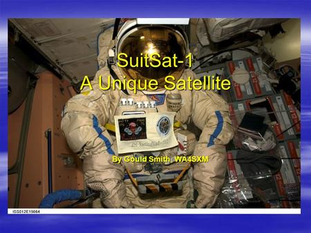 SuitSat-1 A Unique Satellite By Gould SmithWA4SXM By Gould Smith, WA4SXM.