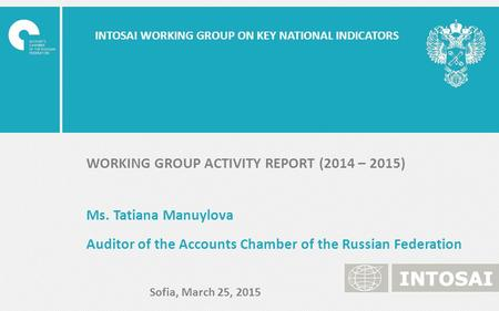 INTOSAI WORKING GROUP ON KEY NATIONAL INDICATORS WORKING GROUP ACTIVITY REPORT (2014 – 2015) Ms. Tatiana Manuylova Auditor of the Accounts Chamber of the.